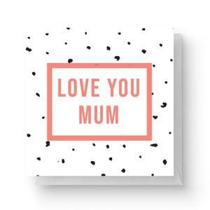 Love You Mum Square Greetings Card (14.8cm x 14.8cm)