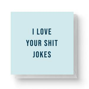 I Love Your Shit Jokes Square Greetings Card (14.8cm x 14.8cm)