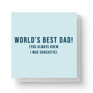 World's Best Dad! (You Always New I Was Sarcastic) Square Greetings Card (14.8cm x 14.8cm)