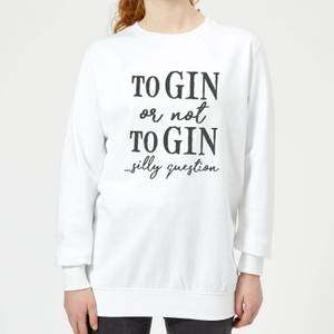 To Gin Or Not To Gin... Silly Question Women's Sweatshirt - White