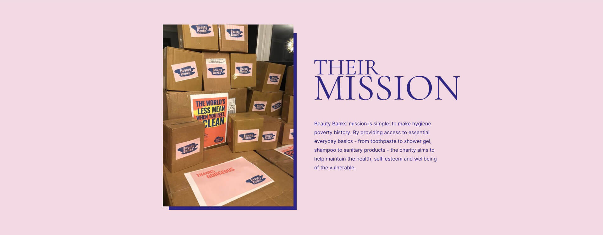 Their mission: we're enormously proud to have partnered with Beauty Banks; a charity supporting people in the UK who can't afford to be clean. Read on to learn all about how and why they are striving to make hygiene poverty history, as well as how you can support this phenomenal cause.