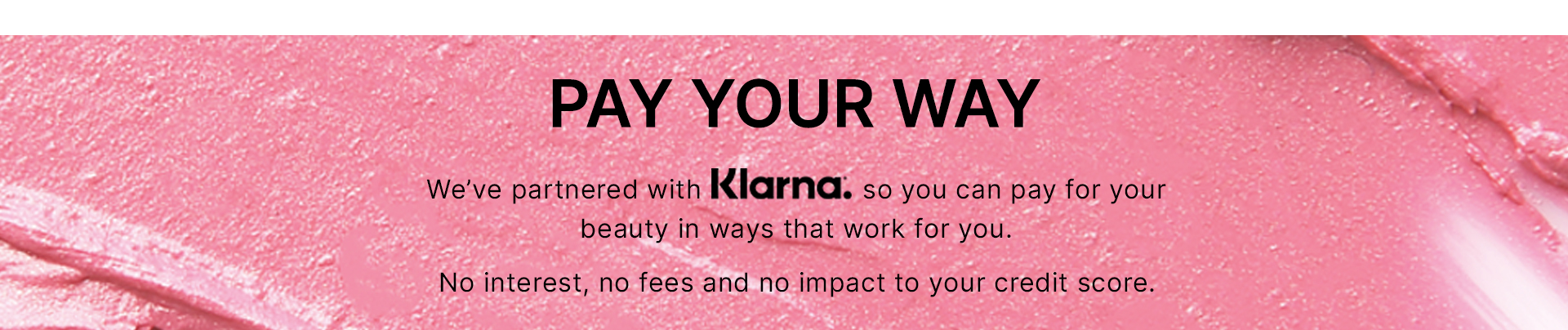 pay your way. We've partnered with Klarna. so you can pay for your beauty in ways that work for you. No interest, no fees and no impact to your credit score.