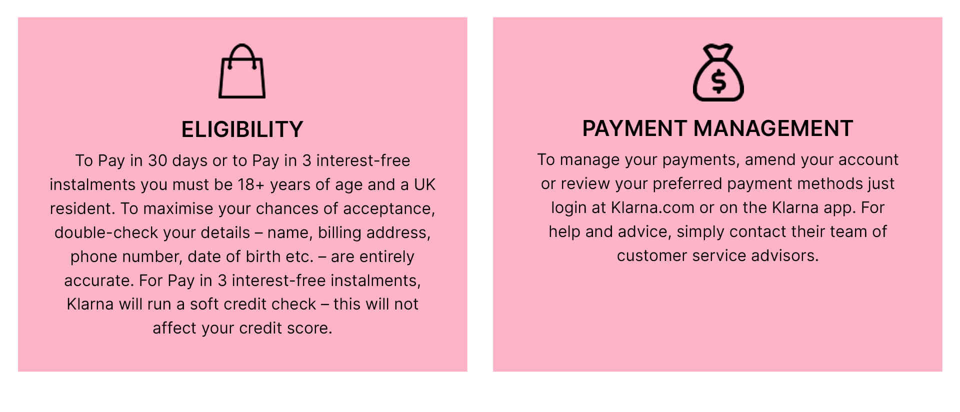 eligibility: to pay in 30 days or to pay in 3 interest-free instalments you must be 18+ years of age and a UK resident. To maximise your chances of acceptance, double check your details - name, billing address, phone number, date of birth etc. - are entirely accurate. For Pay in 3 interest-free instalments, Klarna will run a soft credit check - this will not affect your credit score. Payment management: to manage your payments, amend your account or review your preferred payment methods just login at Klarna.com or on the Klarna app. For help and advice, simply contact their team of customer service advisors.