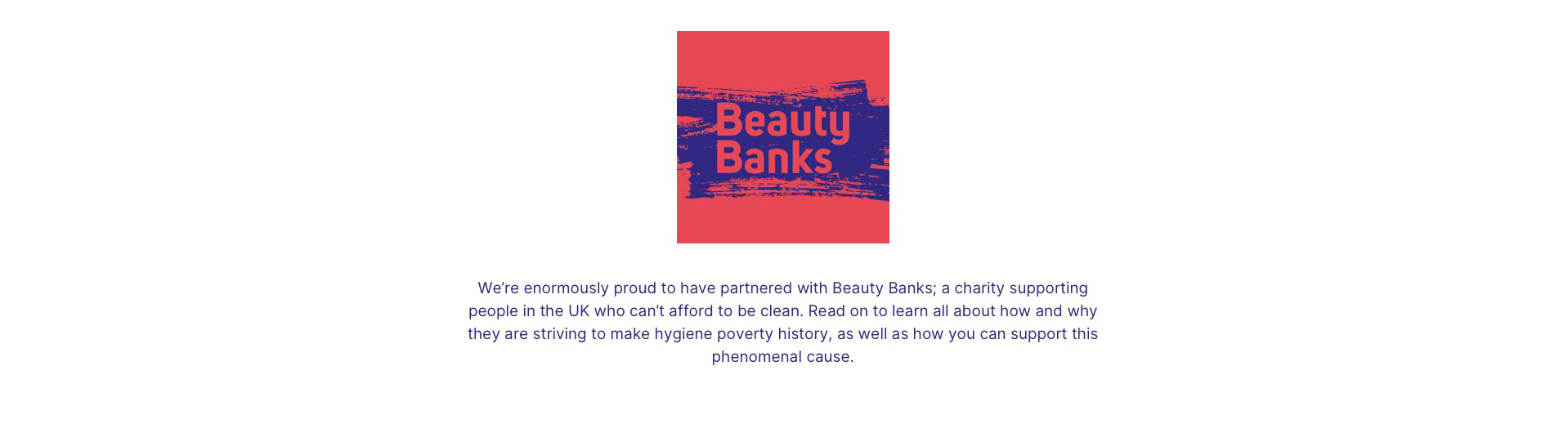Beauty banks. We're enormously proud to have partnered with Beauty Banks; a charity supporting people in the UK who can't afford to be clean. Read on to learn all about how and why they are striving to make hygiene poverty history, as well as how you can support this phenomenal cause.