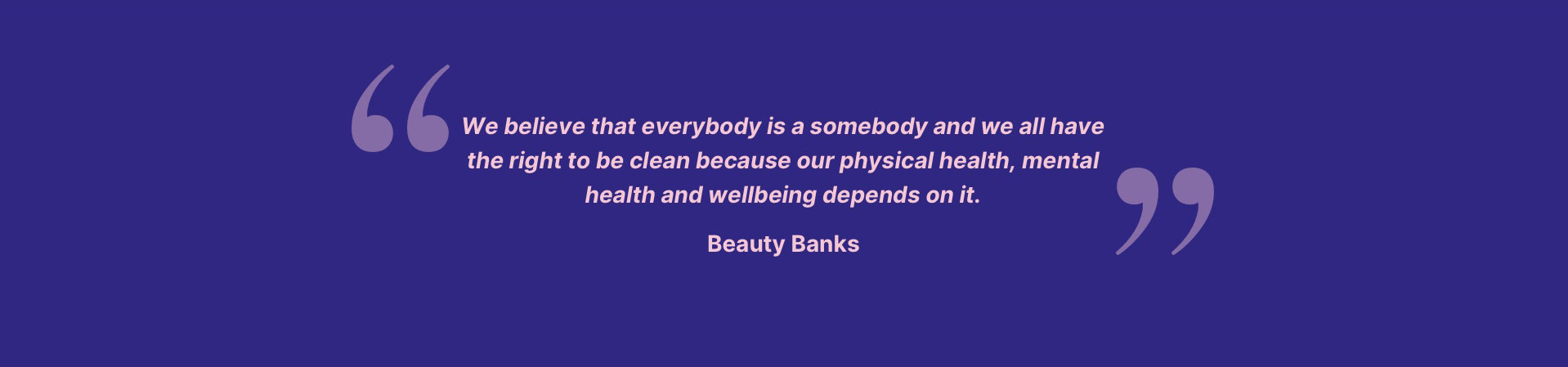 We believe that everbody is a somebody and we all have the right to be clean because our physical health, mental health and wellbeing depends on it.