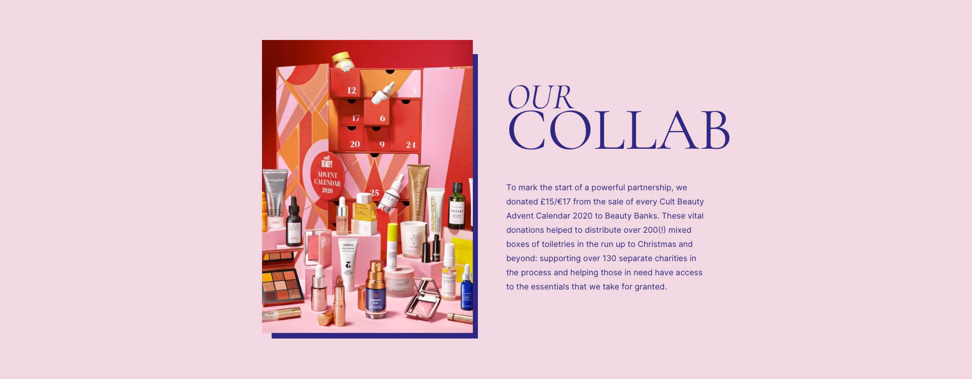 Our collab. To mark the start of a powerful partnership, we donated £15/€17 from the sale of every Cult Beauty Calendar 2020 to Beauty Banks. These vital donations helped to distribute over 200(!) mixed boxes of toiletries in the run up to Christmas and beyond: supporting over 130 separate charities in the process and helping those in need have access to the essentials that we take for granted.